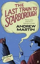 The Last Train to Scarborough eBook by Andrew Martin