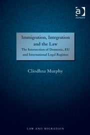 Immigration, Integration and the Law - The Intersection of Domestic, EU and International Legal Regimes ebook by Dr Clíodhna Murphy,Professor Satvinder S Juss