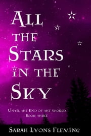 All the Stars in the Sky: Until the End of the World, Book 3 - Until the End of the World, #3 ebook by Sarah Lyons Fleming