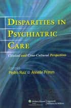 Disparities in Psychiatric Care: Disparities in Psychiatric Care ebook by Pedro Ruiz,Annelle Primm