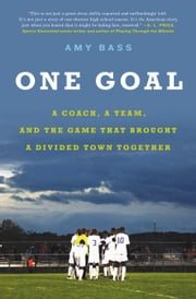 One Goal - A Coach, a Team, and the Game That Brought a Divided Town Together ebook by Amy Bass