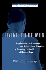 Dying to be Men - Psychosocial, Environmental, and Biobehavioral Directions in Promoting the Health of Men and Boys ebook by Will Courtenay