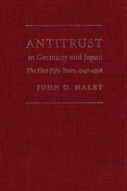 Antitrust in Germany and Japan: The First Fifty Years, 1947-1998 ebook by Haley, John O.
