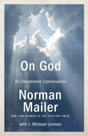 On God - An Uncommon Conversation ebook by Norman Mailer,J. Michael Lennon