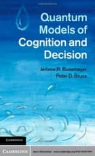 Quantum Models of Cognition and Decision ebook by Jerome R. Busemeyer,Peter D. Bruza