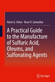 A Practical Guide to the Manufacture of Sulfuric Acid, Oleums, and Sulfonating Agents ebook by Navin G. Ashar, Kiran R. Golwalkar