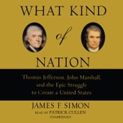 What Kind of Nation - Thomas Jefferson, John Marshall, and the Epic Struggle to Create a United States audiobook by James F. Simon