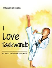 I Love Taekwondo - My First Taekwondo Books ebook by Melissa Kakakios