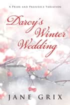 Darcy's Winter Wedding: A Pride and Prejudice Variation ebook by Jane Grix