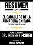 "Resumen Expandido De ""El Caballero De La Armadura Oxidada (The Knight In Rusty Armor)"" Basado En El Libro De Dr. Robert Fisher ebook by"