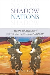 Shadow Nations: Tribal Sovereignty and the Limits of Legal Pluralism ebook by Bruce Duthu