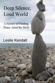 Deep Silence, Loud World - A History of Finding Peace Amid the Strife ebook by Leslie Kendall