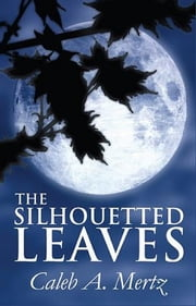 The Silhouetted Leaves ebook by Caleb Mertz