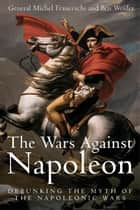 Wars Against Napoleon Debunking The Myth Of The Napoleonic Wars ebook by Franceschi General Michel