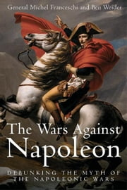 Wars Against Napoleon Debunking The Myth Of The Napoleonic Wars - Debunking the Myth of the Napoleonic Wars ebook by Franceschi General Michel