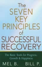 The 7 Key Principles of Successful Recovery - The Basic Tools for Progress, Growth, and Happiness ebook by Mel B., Bill P.
