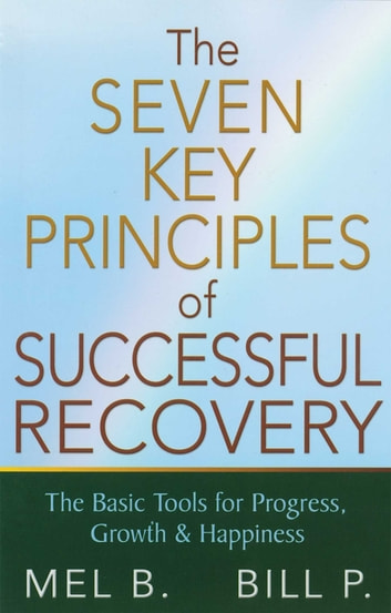 The 7 Key Principles of Successful Recovery - The Basic Tools for Progress, Growth, and Happiness ebook by Mel B.,Bill P.
