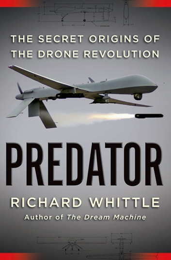Predator - The Secret Origins of the Drone Revolution ebook by Richard Whittle