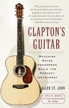Clapton's Guitar - Watching Wayne Henderson Build the Perfect Instrument ebook by Allen St. John