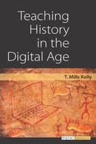 Teaching History in the Digital Age ebook by T. M Kelly