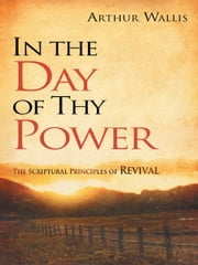 In the Day of Thy Power - The Spiritual Principles of Revival ebook by Arthur Wallis
