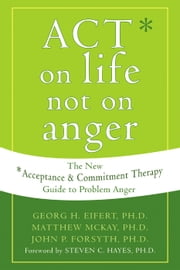 ACT on Life Not on Anger - The New Acceptance and Commitment Therapy Guide to Problem Anger ebook by Matthew McKay, PhD,John P. Forsyth, PhD,Georg H. Eifert, PhD,Steven C. Hayes, PhD
