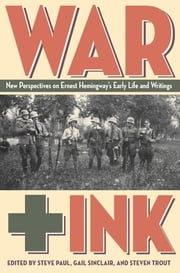 War + Ink - New Perspectives on Ernest Hemingway's Early Life and Writings ebook by Steven Paul,Gail Sinclair,Steve Trout