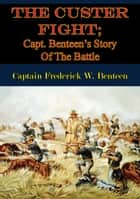 The Custer Fight; Capt. Benteen's Story Of The Battle ebook by Captain Frederick W. Benteen, E. A. Brininstool