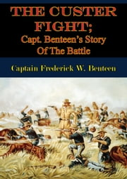 The Custer Fight; Capt. Benteen's Story Of The Battle ebook by Captain Frederick W. Benteen,E. A. Brininstool