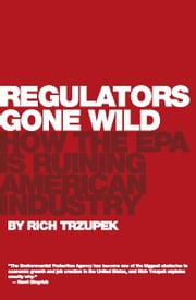 Regulators Gone Wild - How the EPA is Ruining American Industry ebook by Rich Trzupek