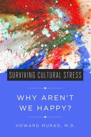Why Aren't We Happy? - Surviving Cultural Stress ebook by Howard Murad