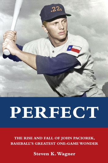 Perfect - The Rise and Fall of John Paciorek, Baseball's Greatest One-Game Wonder ebook by Steven K. Wagner