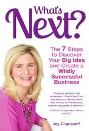 What's Next? - The 7 Steps to Discover Your Big Idea and Create a Wildly Successful Business ebook by Joy Chudacoff
