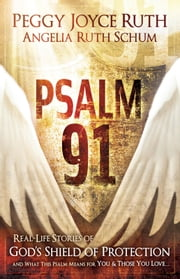 Psalm 91 - Real-Life Stories of God's Shield of Protection And What This Pslam Means for You & Those You Love ebook by Peggy Joyce Ruth