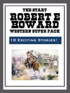 The Robert E. Howard Western Super Pack ebook by Robert E. Howard