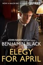 Elegy for April: Quirke 3 ebook by Benjamin Black