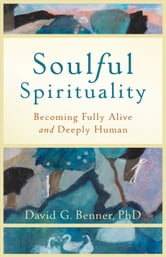 Soulful Spirituality - Becoming Fully Alive and Deeply Human ebook by David G. Benner