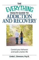 The Everything Health Guide to Addiction and Recovery ebook by Linda L Simmons