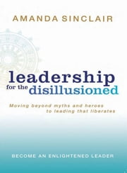 Leadership for the Disillusioned - Moving beyond myths and heroes to leading that liberates ebook by Amanda Sinclair