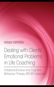 Dealing with Clients' Emotional Problems in Life Coaching: A Rational-Emotive and Cognitive Behaviour Therapy (Recbt) Approach ebook by Dryden, Windy