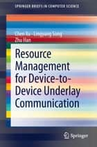 Resource Management for Device-to-Device Underlay Communication ebook by Lingyang Song, Zhu Han, Chen Xu