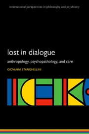 Lost in Dialogue - Anthropology, Psychopathology, and Care ebook by Giovanni Stanghellini