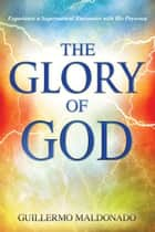 Glory Of God: Experience a Supernatural Encounter with His Presence - Experience a Supernatural Encounter with His Presence eBook by Guillermo Maldonado