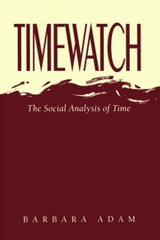 Timewatch - The Social Analysis of Time ebook by Barbara Adam