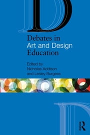 Debates in Art and Design Education ebook by Nicholas Addison,Lesley Burgess
