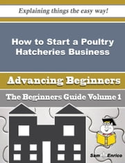 How to Start a Poultry Hatcheries Business (Beginners Guide) ebook by Lorrie Beals,Sam Enrico