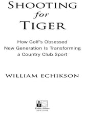 Shooting for Tiger - How Golf's Obsessed New Generation Is Transforming a Country Club Sport ebook by William Echikson