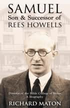 Samuel, Son and Successor of Rees Howells - Director of the Bible College of Wales - A Biography 電子書 by Richard A. Maton