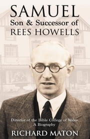 Samuel, Son and Successor of Rees Howells - Director of the Bible College of Wales - A Biography ebook by Richard A. Maton