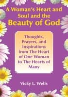 A Woman's Heart and Soul and the Beauty of God - Thoughts, Prayers, and Inspirations from the Heart of One Woman to the Hearts of Many ebook by Vicky L. Wells